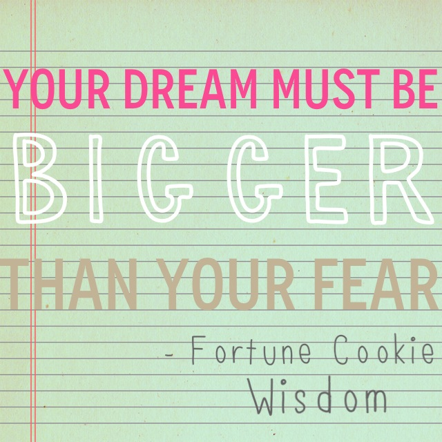 Fortune Cookie Wisdom: Quote - Your Dream Must Be Bigger than your Fear